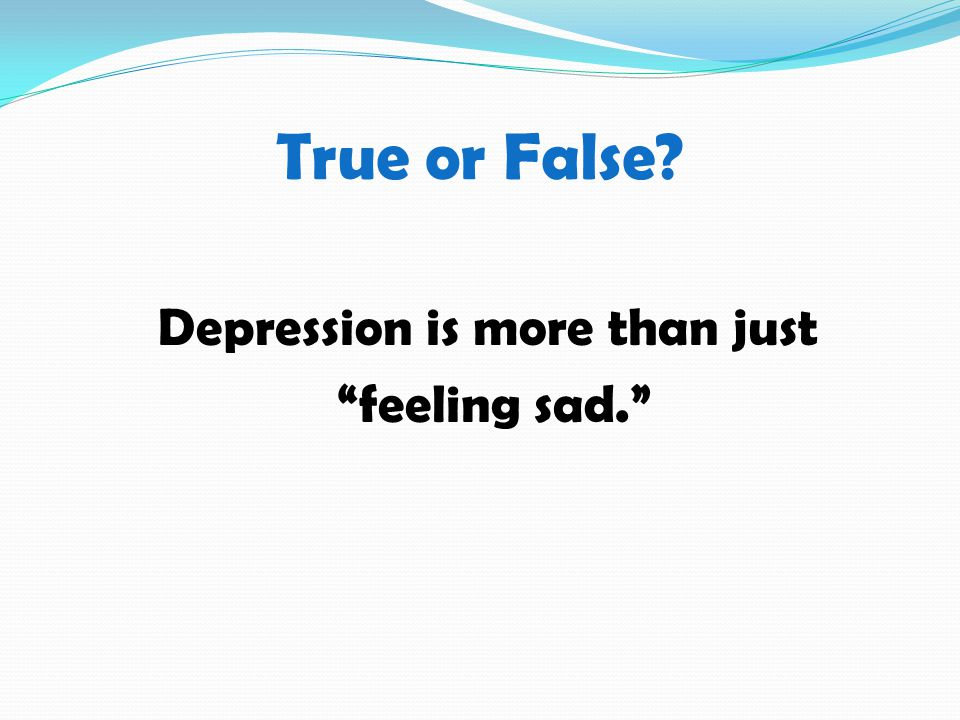 True or False Depression is more than just feeling sad.
