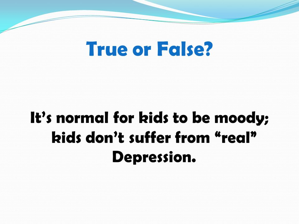 True or False It's normal for kids to be moody; kids don't suffer from real Depression.