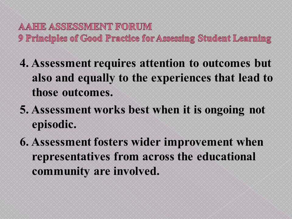 4. Assessment requires attention to outcomes but also and equally to the experiences that lead to those outcomes. 5. Assessment works best when it is