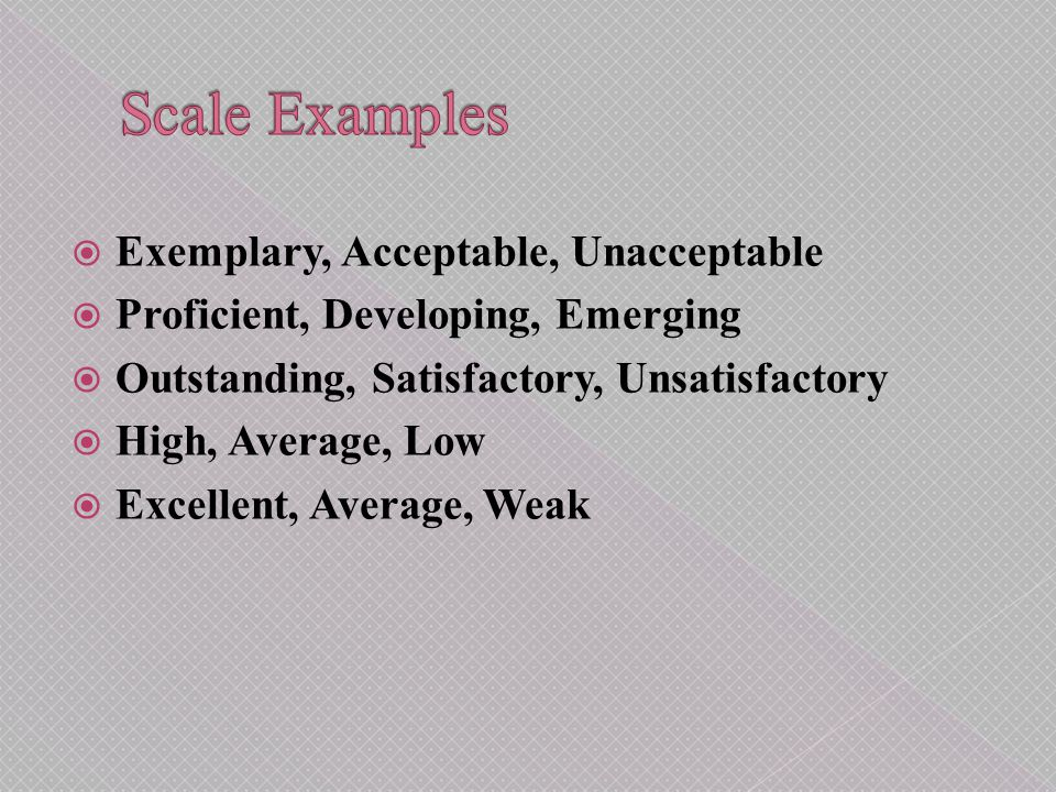  Exemplary, Acceptable, Unacceptable  Proficient, Developing, Emerging  Outstanding, Satisfactory, Unsatisfactory  High, Average, Low  Excellent, Average, Weak