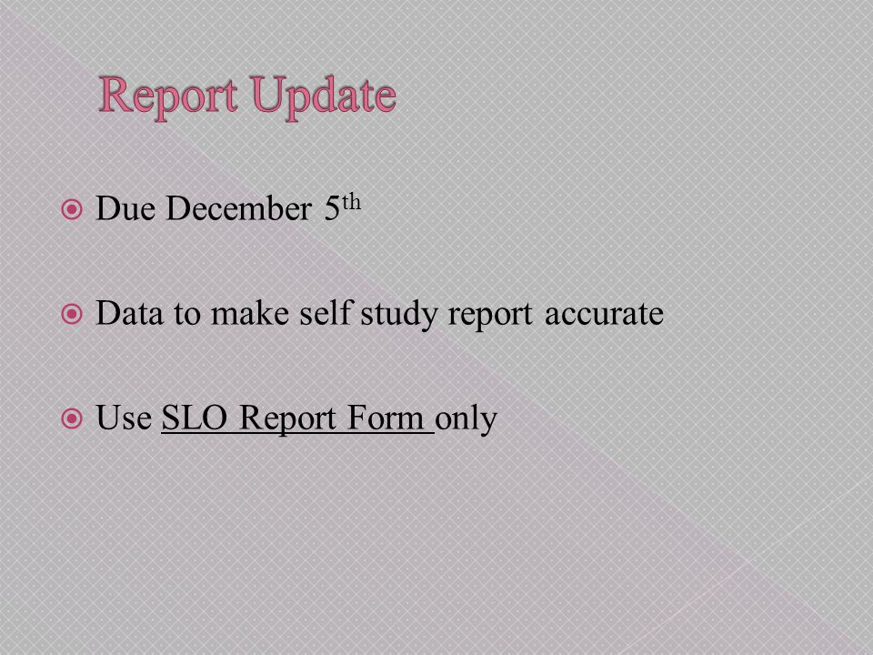  Due December 5 th  Data to make self study report accurate  Use SLO Report Form onlySLO Report Form