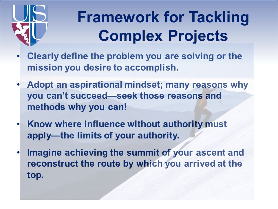 Framework for Tackling Complex Projects Clearly define the problem you are solving or the mission you desire to accomplish. Adopt an aspirational mind
