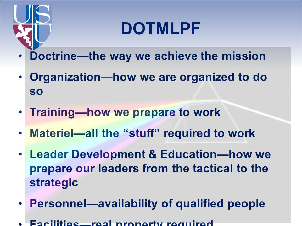 "DOTMLPF Doctrine—the way we achieve the mission Organization—how we are organized to do so Training—how we prepare to work Materiel—all the ""stuff"" re"