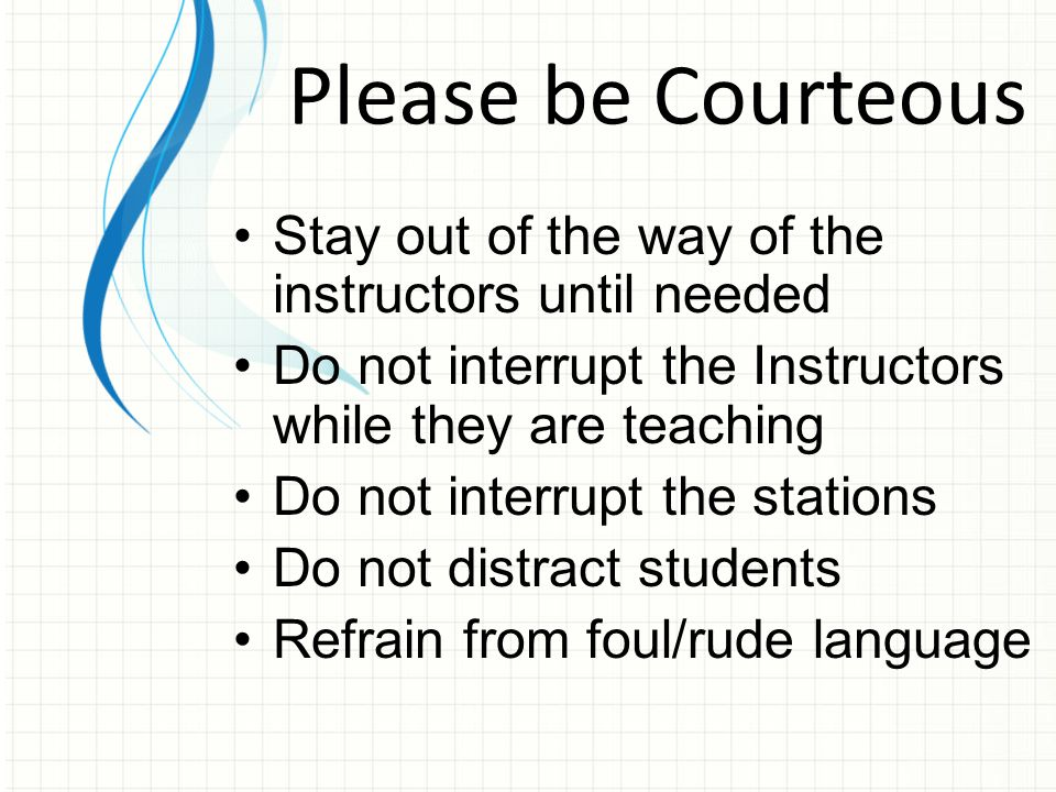 Stay out of the way of the instructors until needed Do not interrupt the Instructors while they are teaching Do not interrupt the stations Do not distract students Refrain from foul/rude language Please be Courteous