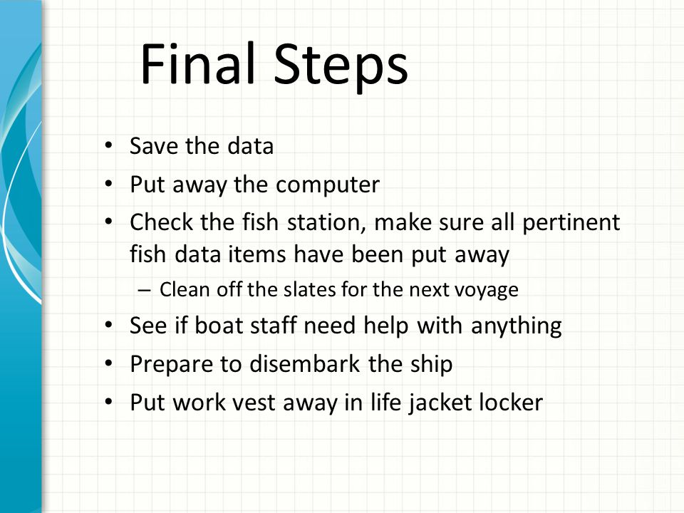 Final Steps Save the data Put away the computer Check the fish station, make sure all pertinent fish data items have been put away – Clean off the slates for the next voyage See if boat staff need help with anything Prepare to disembark the ship Put work vest away in life jacket locker