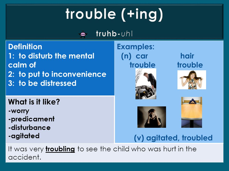 Definition 1: to disturb the mental calm of 2: to put to inconvenience 3: to be distressed Examples: (n) car hair trouble trouble (v) agitated, troubled What is it like.