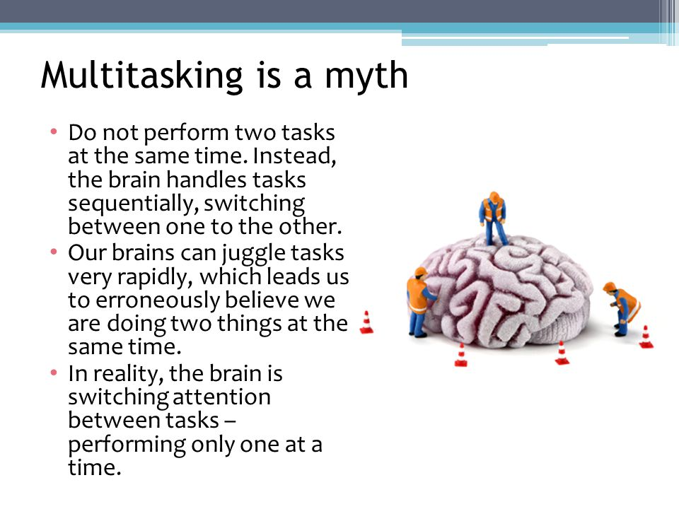 Multitasking is a myth Do not perform two tasks at the same time.