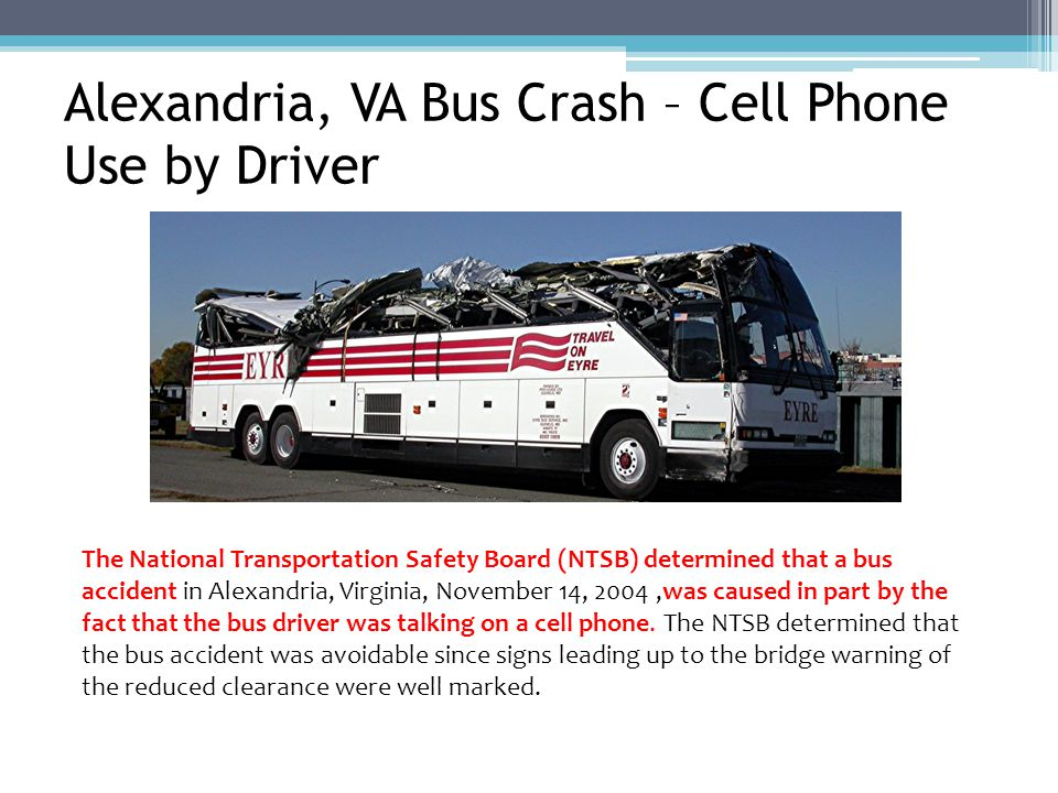 Alexandria, VA Bus Crash – Cell Phone Use by Driver The National Transportation Safety Board (NTSB) determined that a bus accident in Alexandria, Virginia, November 14, 2004,was caused in part by the fact that the bus driver was talking on a cell phone.