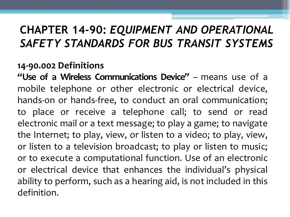 CHAPTER 14-90: EQUIPMENT AND OPERATIONAL SAFETY STANDARDS FOR BUS TRANSIT SYSTEMS 14-90.002 Definitions Use of a Wireless Communications Device – means use of a mobile telephone or other electronic or electrical device, hands-on or hands-free, to conduct an oral communication; to place or receive a telephone call; to send or read electronic mail or a text message; to play a game; to navigate the Internet; to play, view, or listen to a video; to play, view, or listen to a television broadcast; to play or listen to music; or to execute a computational function.