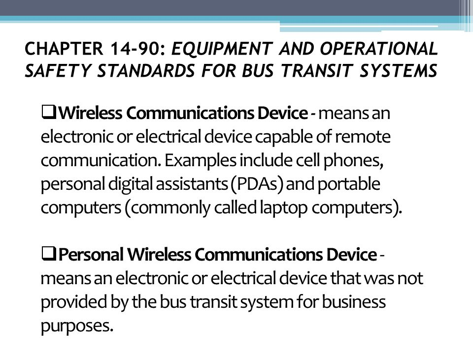 CHAPTER 14-90: EQUIPMENT AND OPERATIONAL SAFETY STANDARDS FOR BUS TRANSIT SYSTEMS  Wireless Communications Device - means an electronic or electrical device capable of remote communication.