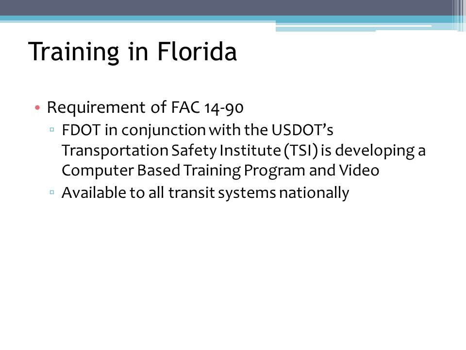 Training in Florida Requirement of FAC 14-90 ▫ FDOT in conjunction with the USDOT's Transportation Safety Institute (TSI) is developing a Computer Based Training Program and Video ▫ Available to all transit systems nationally