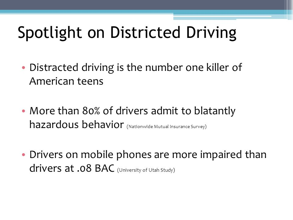 Spotlight on Districted Driving Distracted driving is the number one killer of American teens More than 80% of drivers admit to blatantly hazardous behavior (Nationwide Mutual Insurance Survey) Drivers on mobile phones are more impaired than drivers at.08 BAC (University of Utah Study)
