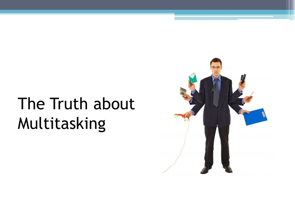 The Truth about Multitasking