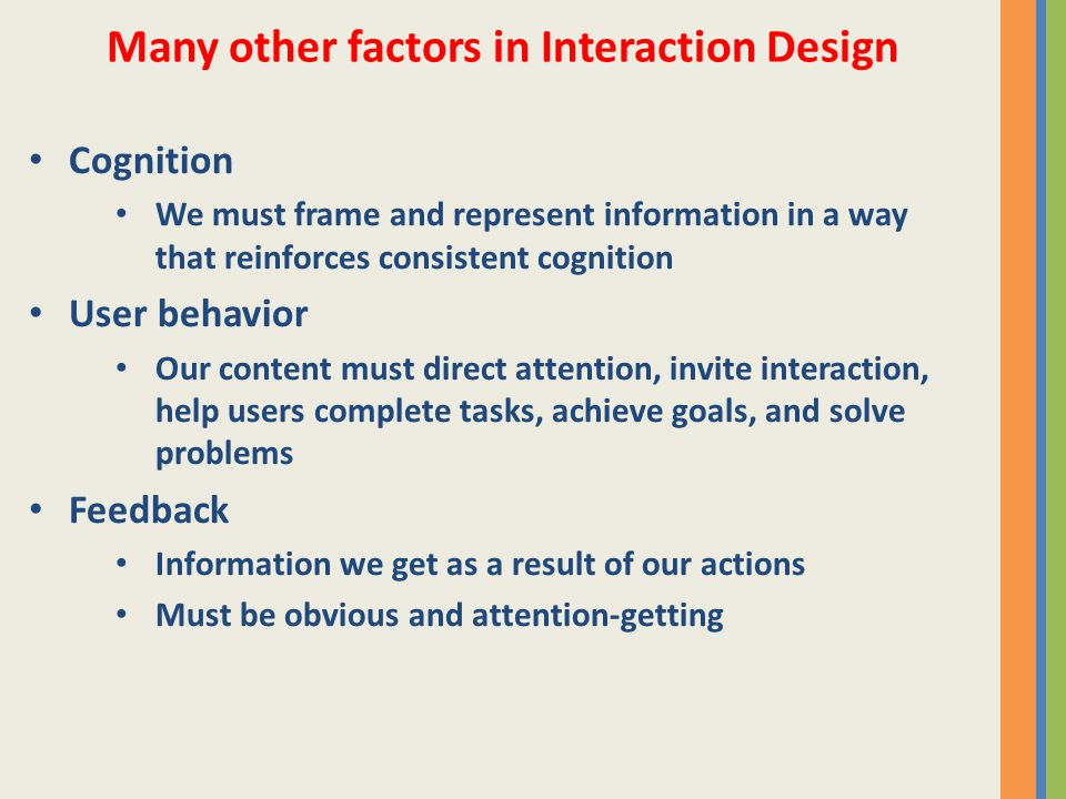 Cognition We must frame and represent information in a way that reinforces consistent cognition User behavior Our content must direct attention, invite interaction, help users complete tasks, achieve goals, and solve problems Feedback Information we get as a result of our actions Must be obvious and attention-getting Many other factors in Interaction Design