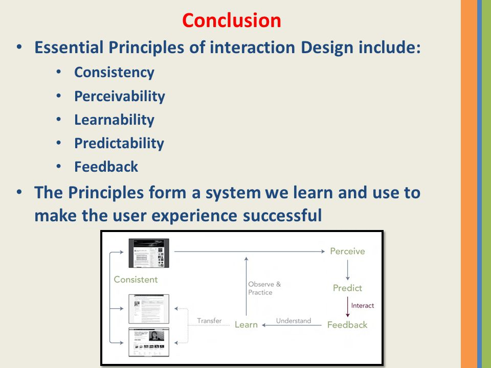 Essential Principles of interaction Design include: Consistency Perceivability Learnability Predictability Feedback The Principles form a system we learn and use to make the user experience successful Conclusion