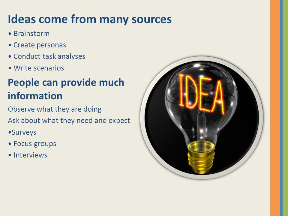 Ideas come from many sources Brainstorm Create personas Conduct task analyses Write scenarios People can provide much information Observe what they are doing Ask about what they need and expect Surveys Focus groups Interviews