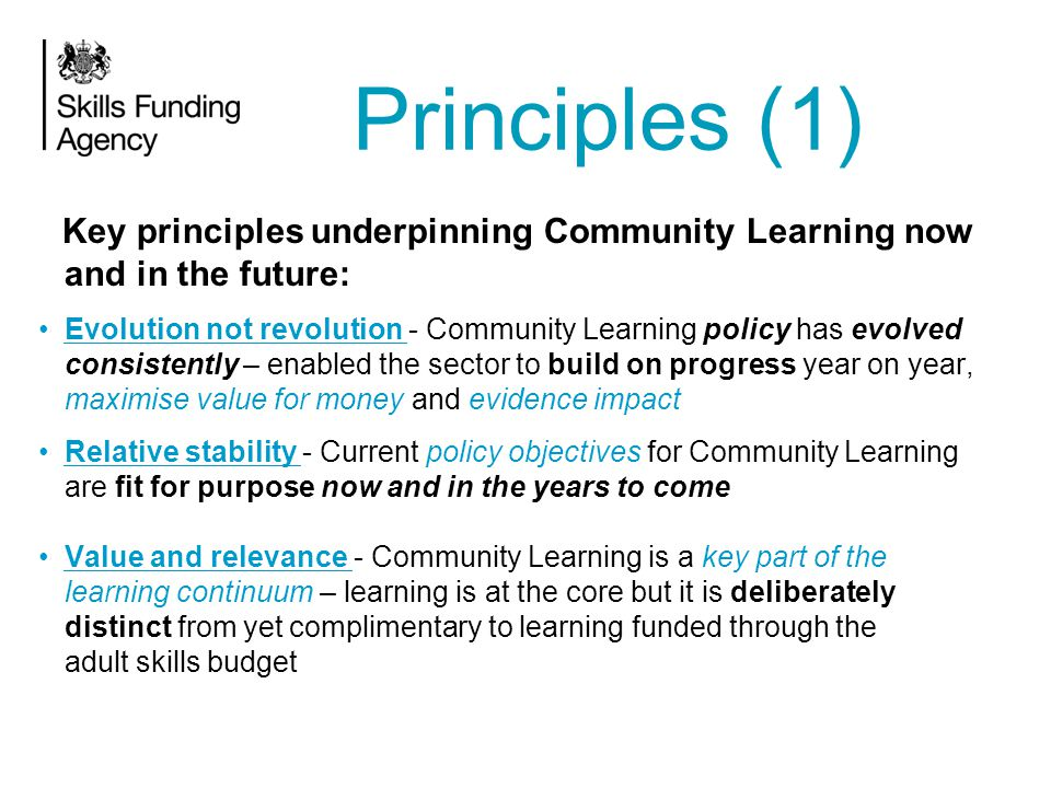 Impact and return on investment are properly understood – concept and value is validated 'Wiring' should not distract from the core purpose of Community Learning - public funding has to be used efficaciously but no change to policy or process for change's sake Proportionality is key in terms of expectations and requirements of the sector – but not at the expense of ambition Principles (2)
