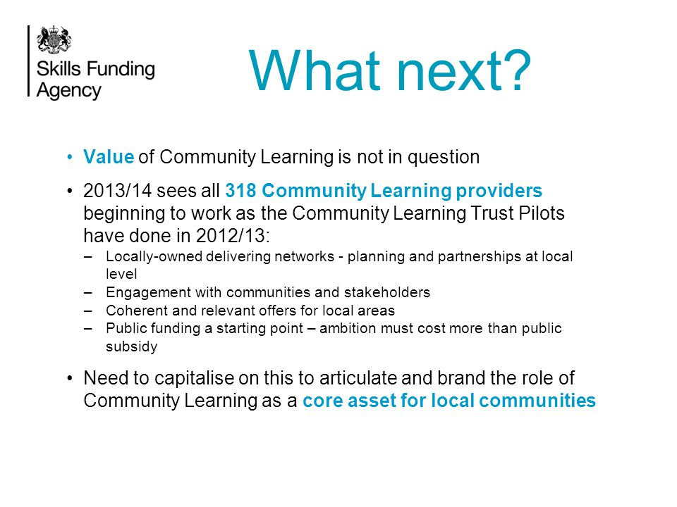 Value of Community Learning is not in question 2013/14 sees all 318 Community Learning providers beginning to work as the Community Learning Trust Pilots have done in 2012/13: –Locally-owned delivering networks - planning and partnerships at local level –Engagement with communities and stakeholders –Coherent and relevant offers for local areas –Public funding a starting point – ambition must cost more than public subsidy Need to capitalise on this to articulate and brand the role of Community Learning as a core asset for local communities What next