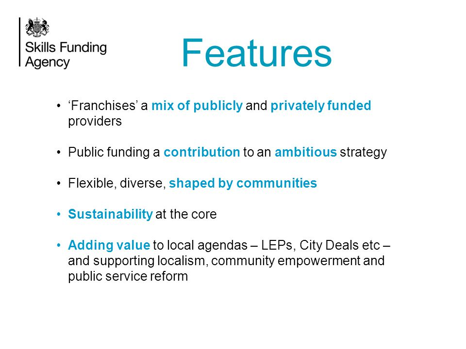 'Franchises' a mix of publicly and privately funded providers Public funding a contribution to an ambitious strategy Flexible, diverse, shaped by communities Sustainability at the core Adding value to local agendas – LEPs, City Deals etc – and supporting localism, community empowerment and public service reform Features