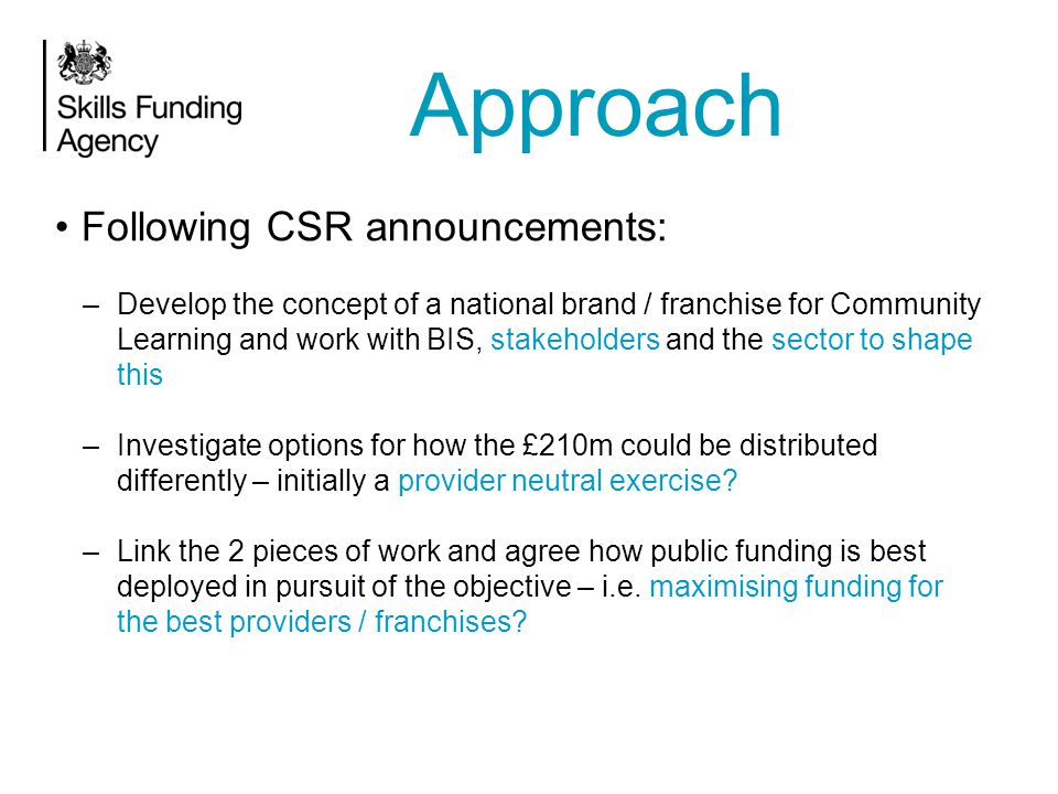 Following CSR announcements: –Develop the concept of a national brand / franchise for Community Learning and work with BIS, stakeholders and the sector to shape this –Investigate options for how the £210m could be distributed differently – initially a provider neutral exercise.