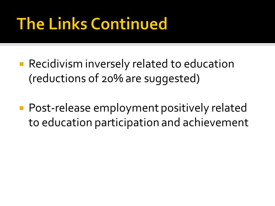  Recidivism inversely related to education (reductions of 20% are suggested)  Post-release employment positively related to education participation and achievement