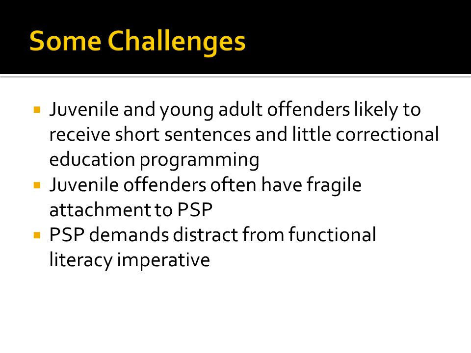  Juvenile and young adult offenders likely to receive short sentences and little correctional education programming  Juvenile offenders often have fragile attachment to PSP  PSP demands distract from functional literacy imperative