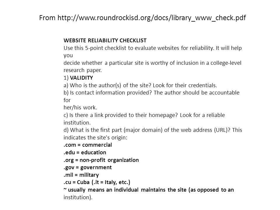 From http://www.roundrockisd.org/docs/library_www_check.pdf WEBSITE RELIABILITY CHECKLIST Use this 5-point checklist to evaluate websites for reliability.