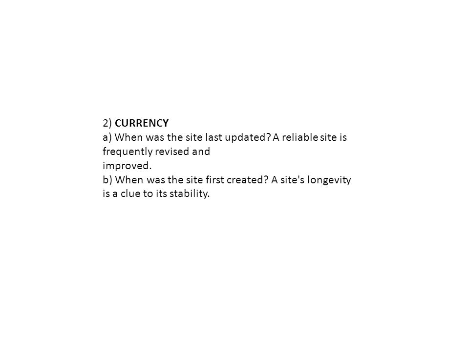 2) CURRENCY a) When was the site last updated. A reliable site is frequently revised and improved.
