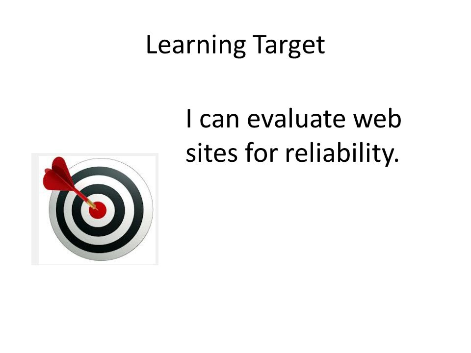 Learning Target I can evaluate web sites for reliability.