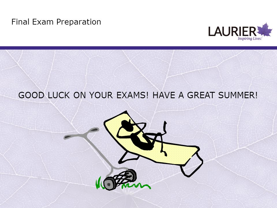 GOOD LUCK ON YOUR EXAMS! HAVE A GREAT SUMMER! Final Exam Preparation