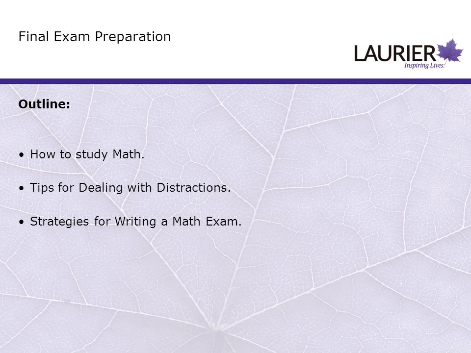 Outline: How to study Math. Tips for Dealing with Distractions. Strategies for Writing a Math Exam. Final Exam Preparation