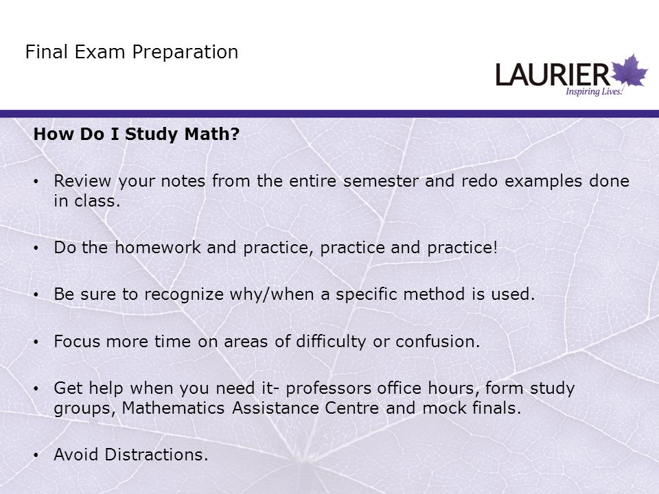 How Do I Study Math? Review your notes from the entire semester and redo examples done in class. Do the homework and practice, practice and practice!