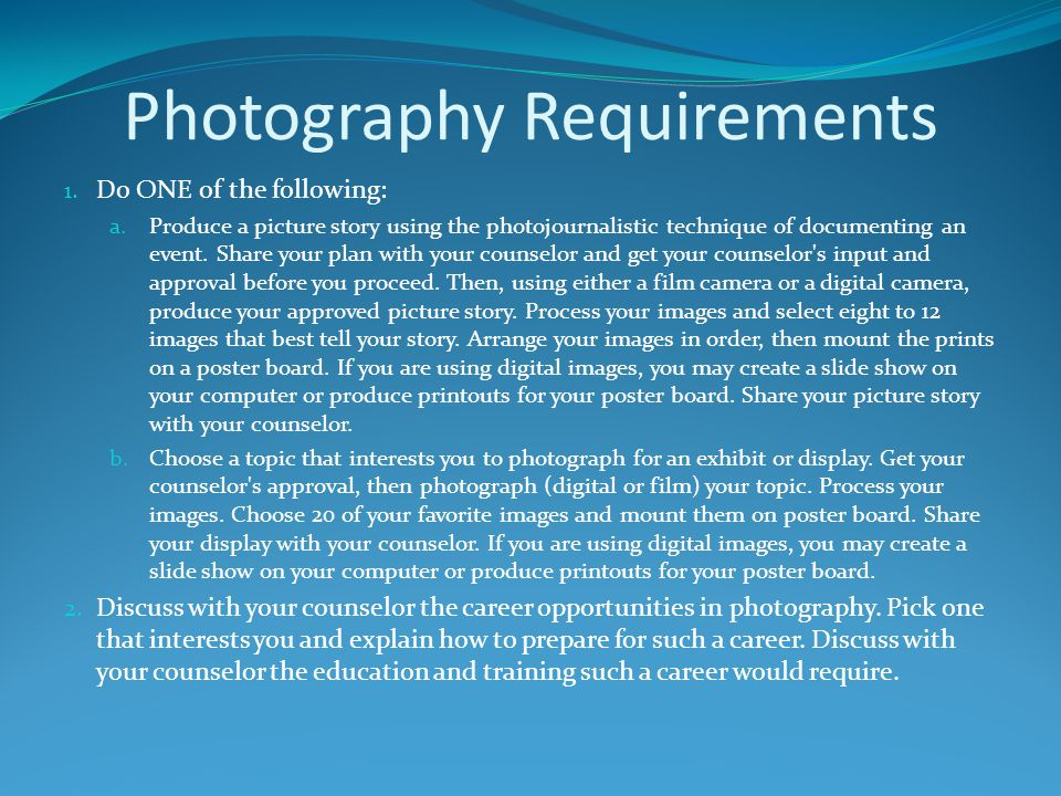 Photography Requirements 1. Do ONE of the following: a.Produce a picture story using the photojournalistic technique of documenting an event. Share yo