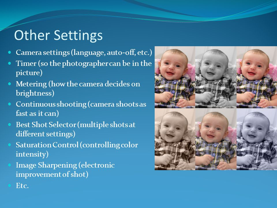 Other Settings Camera settings (language, auto-off, etc.) Timer (so the photographer can be in the picture) Metering (how the camera decides on bright