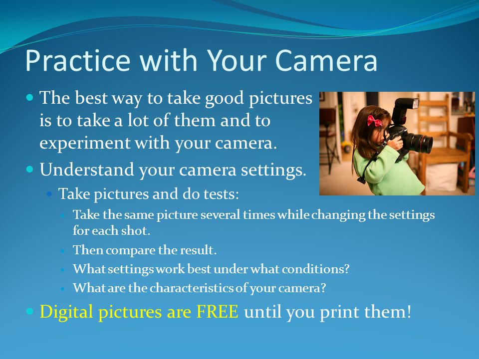 Practice with Your Camera The best way to take good pictures is to take a lot of them and to experiment with your camera. Understand your camera setti
