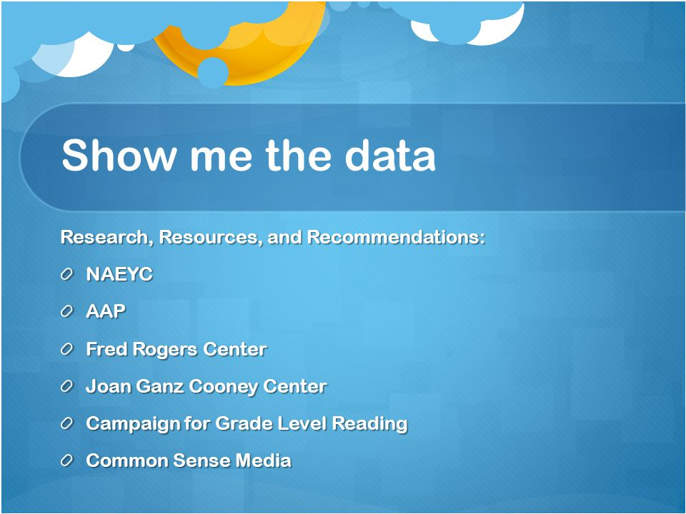 Show me the data Research, Resources, and Recommendations: NAEYCAAP Fred Rogers Center Joan Ganz Cooney Center Campaign for Grade Level Reading Common Sense Media