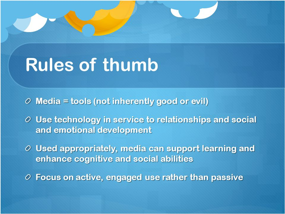 Rules of thumb Media = tools (not inherently good or evil) Use technology in service to relationships and social and emotional development Used appropriately, media can support learning and enhance cognitive and social abilities Focus on active, engaged use rather than passive