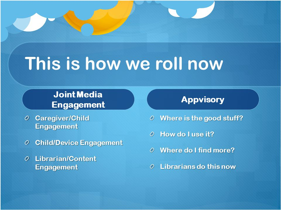 This is how we roll now Joint Media Engagement Caregiver/Child Engagement Child/Device Engagement Librarian/Content Engagement Appvisory Where is the good stuff.