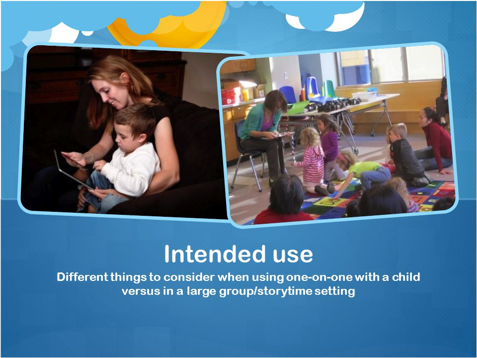 Different things to consider when using one-on-one with a child versus in a large group/storytime setting Intended use