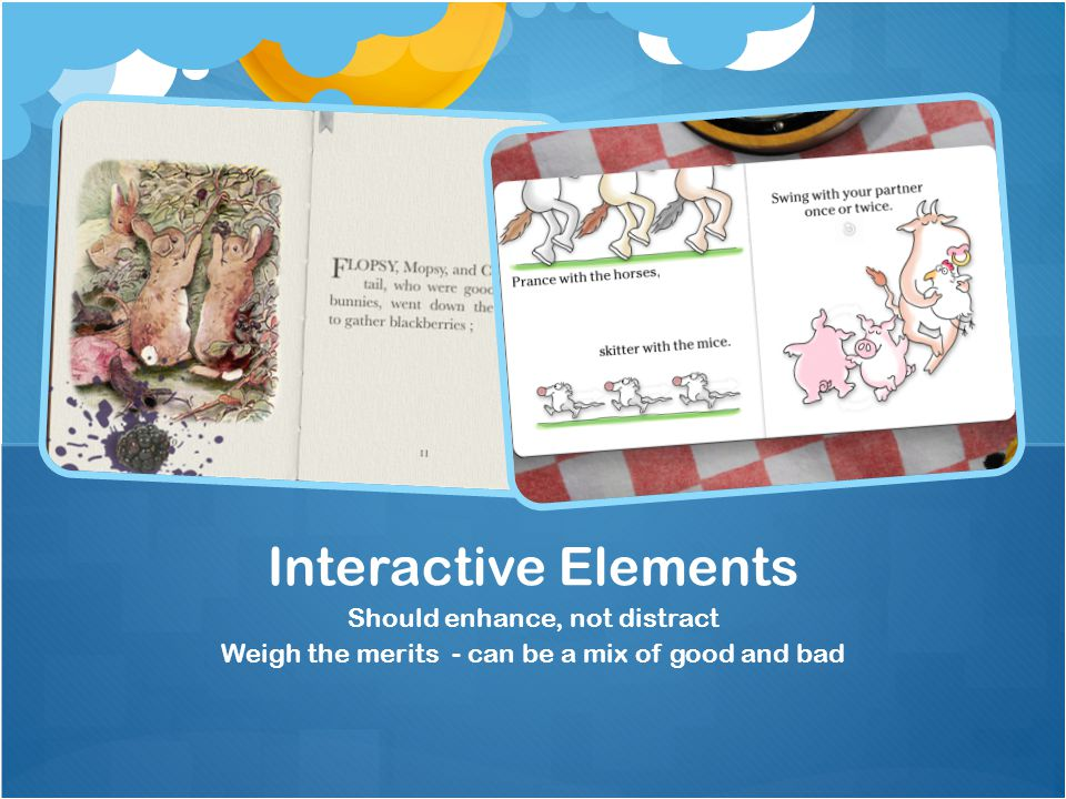 Should enhance, not distract Weigh the merits - can be a mix of good and bad Interactive Elements