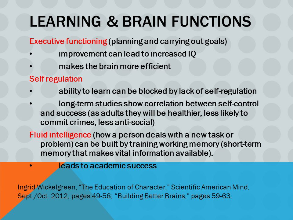 LEARNING & BRAIN FUNCTIONS Executive functioning (planning and carrying out goals) improvement can lead to increased IQ makes the brain more efficient Self regulation ability to learn can be blocked by lack of self-regulation long-term studies show correlation between self-control and success (as adults they will be healthier, less likely to commit crimes, less anti-social) Fluid intelligence (how a person deals with a new task or problem) can be built by training working memory (short-term memory that makes vital information available).