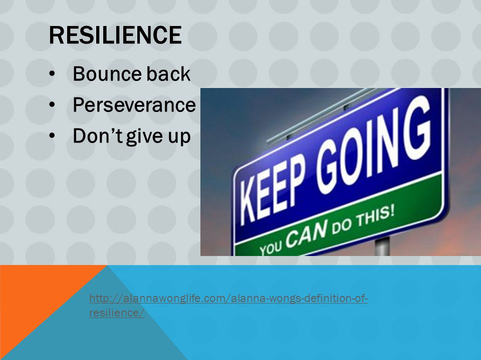 RESILIENCE Bounce back Perseverance Don't give up http://alannawonglife.com/alanna-wongs-definition-of- resilience/
