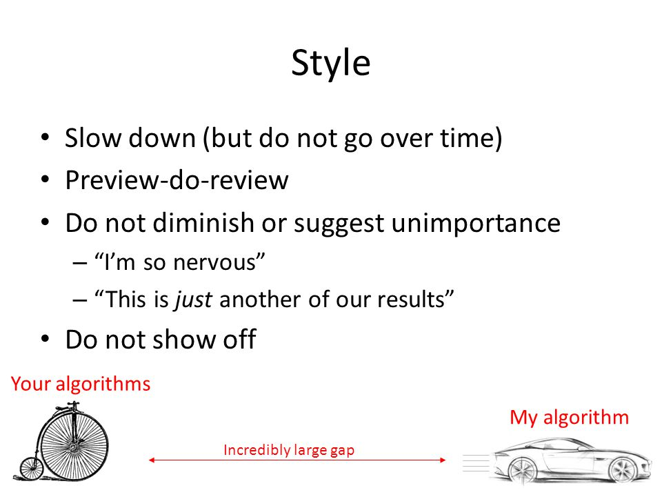 Style Slow down (but do not go over time) Preview-do-review Do not diminish or suggest unimportance – I'm so nervous – This is just another of our results Do not show off 12 Your algorithms My algorithm Incredibly large gap