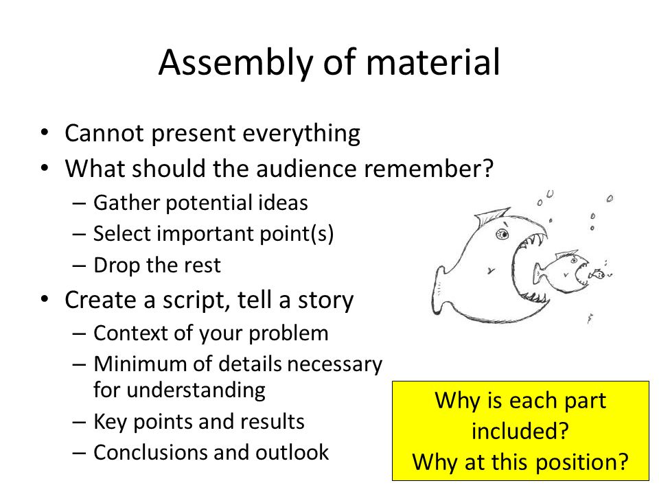 Assembly of material Cannot present everything What should the audience remember.