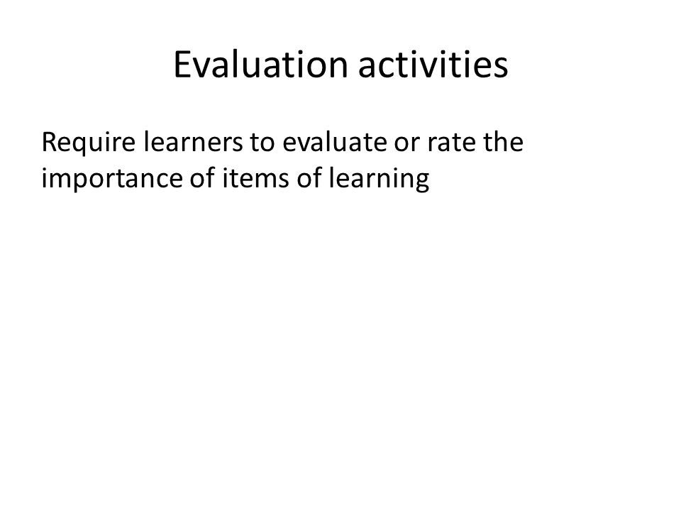 Evaluation activities Require learners to evaluate or rate the importance of items of learning