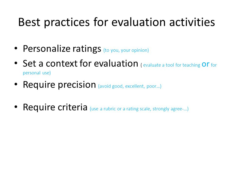 Best practices for evaluation activities Personalize ratings (to you, your opinion) Set a context for evaluation ( evaluate a tool for teaching or for personal use) Require precision (avoid good, excellent, poor…) Require criteria (use a rubric or a rating scale, strongly agree-…)