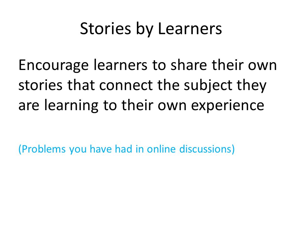 Stories by Learners Encourage learners to share their own stories that connect the subject they are learning to their own experience (Problems you have had in online discussions)