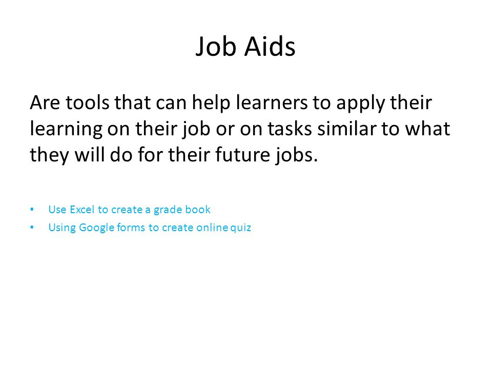 Job Aids Are tools that can help learners to apply their learning on their job or on tasks similar to what they will do for their future jobs.