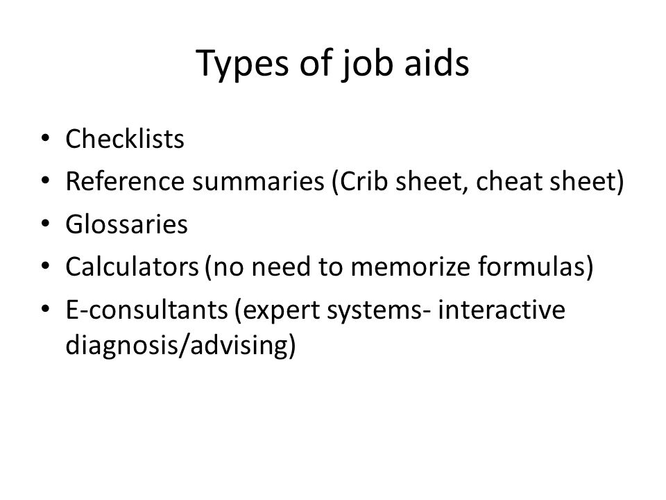 Types of job aids Checklists Reference summaries (Crib sheet, cheat sheet) Glossaries Calculators (no need to memorize formulas) E-consultants (expert systems- interactive diagnosis/advising)