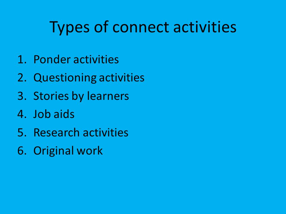 Types of connect activities 1.Ponder activities 2.Questioning activities 3.Stories by learners 4.Job aids 5.Research activities 6.Original work